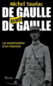 Michel Tauriac - De Gaulle avant de Gaulle - La construction d'un homme.