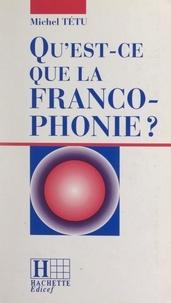 Michel Tétu et Jean-Marc Léger - Qu'est-ce que la francophonie ?.
