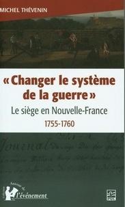 """Michel Thévenin - """"Changer le système de la guerre"""" - Le siège en Nouvelle-France 1755-1760."""