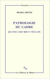 Michel Thévoz - Pathologie du cadre - Quand l'art brut s'éclate.