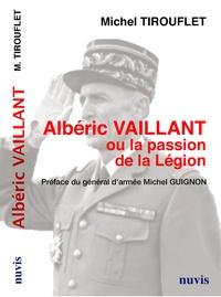 Michel Tirouflet - Albéric Vaillant ou la passion de la Légion.
