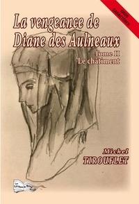 Michel Tirouflet - La vengeance de Diane des Aulneaux Tome 2 : Le châtiment.