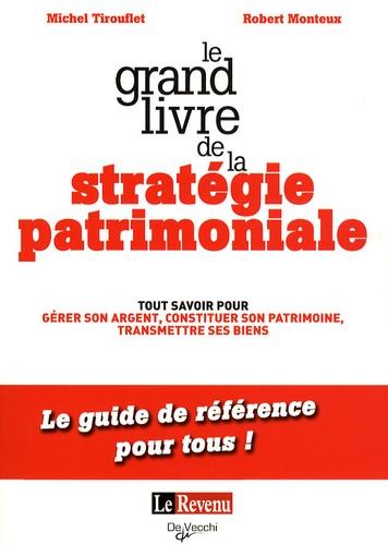Michel Tirouflet et Robert Monteux - Le grand livre de la stratégie patrimoniale - Tout savoir pour gérer son argent, constituer son patrimoine, transmettre ses biens.