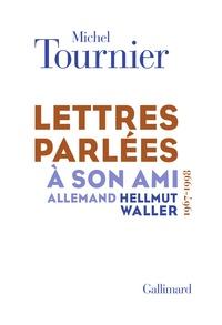 Michel Tournier - Lettres parlées à son ami allemand Hellmut Waller (1967-1998).