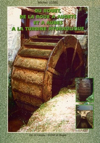 Michel Ussel - Du rouet, de la roue à augets et à aubes à la turbine hydraulique.
