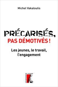 Michel Vakaloulis - Précarisés, pas démotivés ! - Les jeunes, le travail et l'engagement.