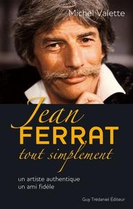 Michel Valette - Jean Ferrat tout simplement - Un artiste authentique, un ami fidèle.