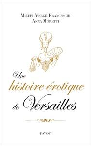 Michel Vergé-Franceschi et Anna Moretti - Une histoire érotique de Versailles (1661-1789).