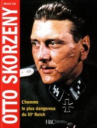 Michel Vial - Otto Skorzeny - L'homme le plus dangereux du IIIe Reich.