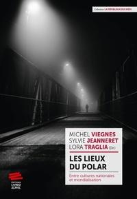 Michel Viegnes et Sylvie Jeanneret - Les lieux du polar - Entre cultures nationales et mondialisation.