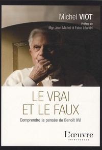 Michel Viot - Le vrai et le faux - Comprendre la pensée de Benoît XVI.