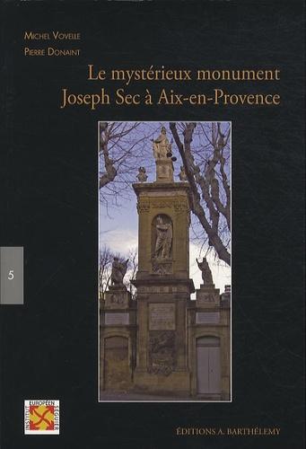 Michel Vovelle et Pierre Donaint - Le mystérieux monument Joseph Sec à Aix-en-Provence.