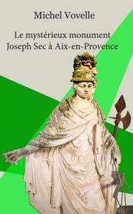 Michel Vovelle - Le mystérieux monument Joseph Sec à Aix-en-Provence.