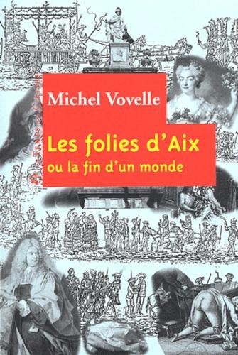 Michel Vovelle - Les folies d'Aix ou la fin d'un monde.