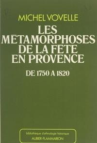 Michel Vovelle et Jacques Le Goff - Les métamorphoses de la fête en Provence de 1750 à 1820.