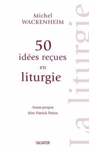 Michel Wackenheim - 50 idées reçues en liturgie.