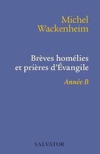 Michel Wackenheim - Brèves homélies et prières d'Evangile - Pour les dimanches et fêtes de l'année B.