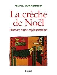 Michel Wackenheim - La crèche. Histoire d'une représentation.
