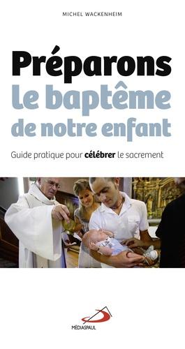 Michel Wackenheim - Préparons le baptême de notre enfant - Guide pratique pour célébrer le sacrement.