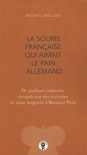 Michel Wallon - La souris française qui aimait le pain allemand - De quelques animaux évoqués par des écrivains de saint Augustin à Bernard Pivot.