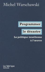 Michel Warschawski - Programmer le désastre - La politique israélienne à l'oeuvre.