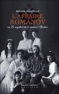 Michel Wartelle - L'affaire Romanov - Ou Le mystère de la maison Ipatiev.