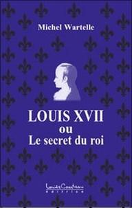 Michel Wartelle - Louis XVII ou le secret du roi.