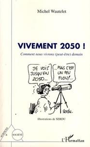 Michel Wautelet - Vivement 2050 ! - Comment nous vivrons (peut-être) demain.