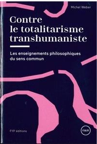 Michel Weber - Contre le totalitarisme transhumaniste - Les enseignements philosophiques du sens commun.