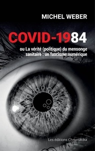Michel Weber - Covid-1984 ou La vérité (politique) du mensonge sanitaire - Un fascisme numérique.