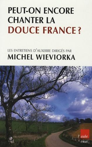 Michel Wieviorka - Peut-on encore chanter la douce France ? - Etre français hier, aujourd'hui, demain.