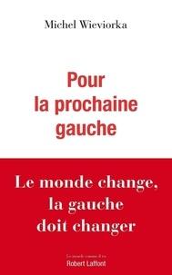 Michel Wieviorka - Pour la prochaine gauche - Le monde change, la gauche doit changer.