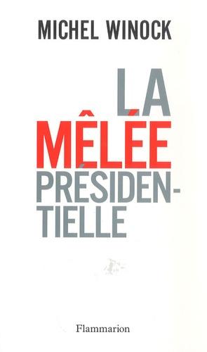 Michel Winock - La mêlée présidentielle.