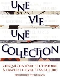 Michel Wittock - Une vie, une collection - Cinq siècles d'art et d'histoire à travers le livre et sa reliure.