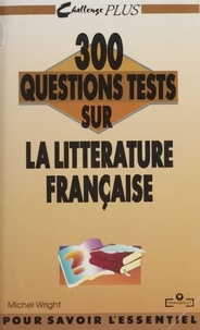 Michel Wright - 300 questions tests sur la littérature française.