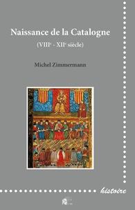 Michel Zimmermann - Naissance de la Catalogne - VIIIe - XIIe siècle.