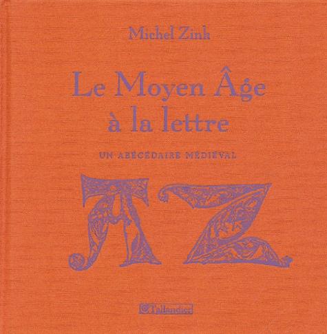 Michel Zink - Le Moyen Age à la lettre - Un abécédaire médiéval.