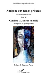 Michèle Acquaviva-Pache - Antigone aux temps présents - Suivi de Cousines et de L'amour empaillé.