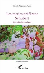 Michèle Acquaviva-Pache - Les merles préfèrent Schubert - Un ordinaire insulaire.