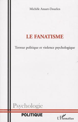 Michèle Ansart-Dourlen - Le fanatisme - Terreur politique et violence psychologique.