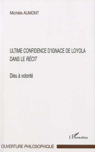 Michèle Aumont - Dieu à volonté : ultime confidence d'Ignace de Loyola dans le Récit.