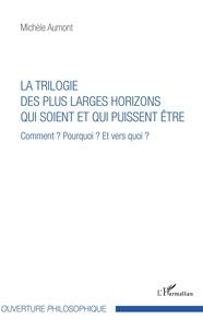 Michèle Aumont - La trilogie des plus larges horizons qui soient et qui puissent être - Comment ? Pourquoi ? Et vers quoi ?.