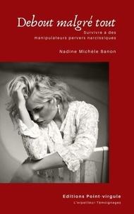 Michele banon Nadine - Debout malgré tout - Survivre à des manipulateurs pervers narcissiques - Survivre à des manipulateurs perves narcissiques.