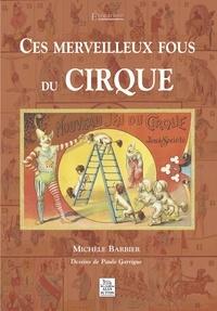 Michèle Barbier - Ces merveilleux fous du cirque.