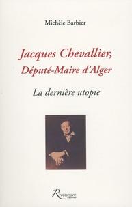 Michèle Barbier - Jacques Chevallier, député-maire d'Alger - La dernière utopie.