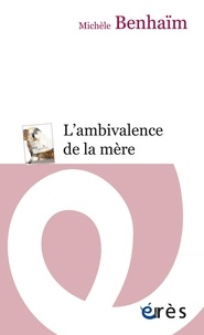 Michèle Benhaïm - L'ambivalence de la mère - Etude psychanalytique sur la position maternelle.