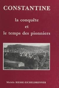 Michèle Biesse-Eichelbrenner - Constantine - La conquête et le temps des pionniers.