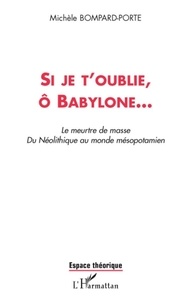 Michèle Bompard-Porte - Si je t'oublie, ô babylone... - Le meurtre de masse. Du Néolithique au monde mésopotamien.
