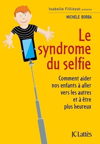 Le syndrome du selfie. Comment aider nos enfants à aller vers les autres et à être plus heureux