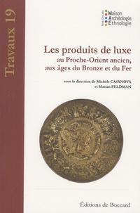 Michèle Casanova et Marian Feldman - Les produits de luxe au Proche-Orient ancien, aux âges du Bronze et du Fer.
